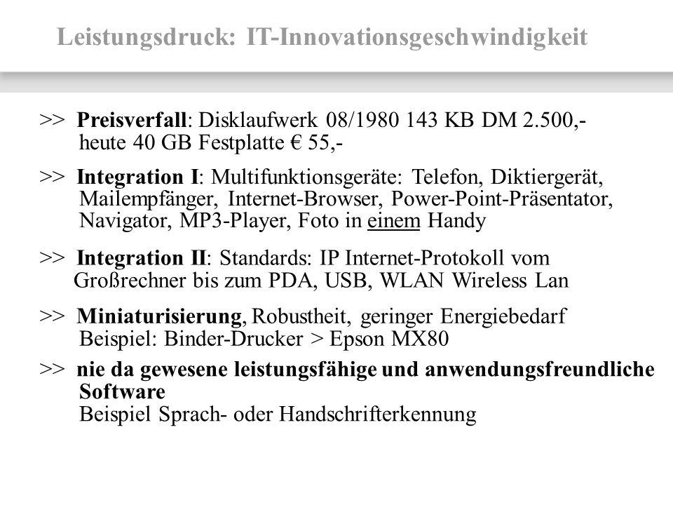 Leistungsdruck: IT-Innovationsgeschwindigkeit >> Preisverfall: Disklaufwerk 08/1980 143 KB DM 2.500,- heute 40 GB Festplatte 55,- >> Integration I: Mu