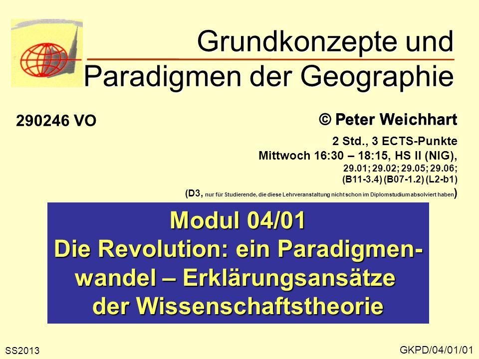 Grundkonzepte und Paradigmen der Geographie GKPD/04/01/01 © Peter Weichhart Modul 04/01 Die Revolution: ein Paradigmen- wandel – Erklärungsansätze der Wissenschaftstheorie SS2013 290246 VO 2 Std., 3 ECTS-Punkte Mittwoch 16:30 – 18:15, HS II (NIG), 29.01; 29.02; 29.05; 29.06; (B11-3.4) (B07-1.2) (L2-b1) (D3, nur für Studierende, die diese Lehrveranstaltung nicht schon im Diplomstudium absolviert haben )