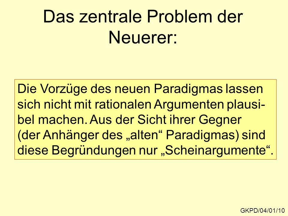 Das zentrale Problem der Neuerer: GKPD/04/01/10 Die Vorzüge des neuen Paradigmas lassen sich nicht mit rationalen Argumenten plausi- bel machen. Aus d