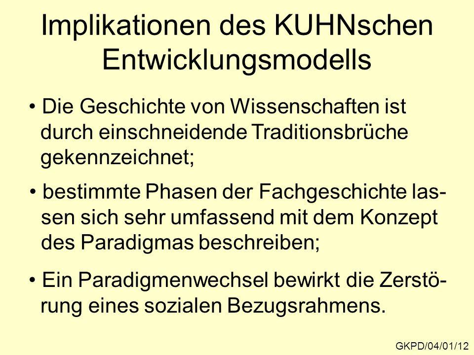 Implikationen des KUHNschen Entwicklungsmodells GKPD/04/01/12 Die Geschichte von Wissenschaften ist durch einschneidende Traditionsbrüche gekennzeichn