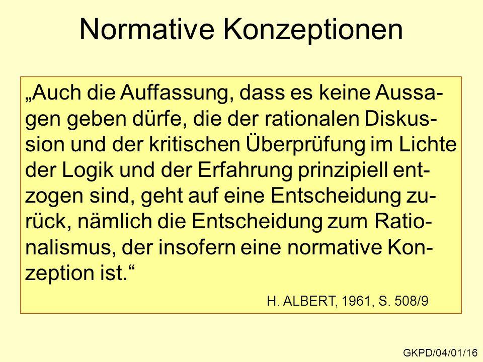 Normative Konzeptionen GKPD/04/01/16 Auch die Auffassung, dass es keine Aussa- gen geben dürfe, die der rationalen Diskus- sion und der kritischen Überprüfung im Lichte der Logik und der Erfahrung prinzipiell ent- zogen sind, geht auf eine Entscheidung zu- rück, nämlich die Entscheidung zum Ratio- nalismus, der insofern eine normative Kon- zeption ist.