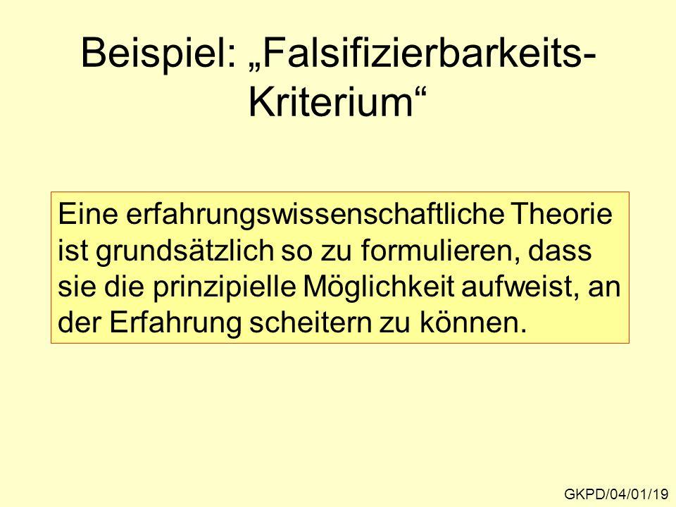 Beispiel: Falsifizierbarkeits- Kriterium GKPD/04/01/19 Eine erfahrungswissenschaftliche Theorie ist grundsätzlich so zu formulieren, dass sie die prinzipielle Möglichkeit aufweist, an der Erfahrung scheitern zu können.