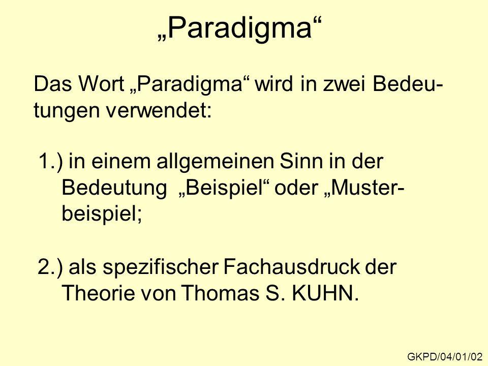 Paradigma GKPD/04/01/02 Das Wort Paradigma wird in zwei Bedeu- tungen verwendet: 1.) in einem allgemeinen Sinn in der Bedeutung Beispiel oder Muster- beispiel; 2.) als spezifischer Fachausdruck der Theorie von Thomas S.