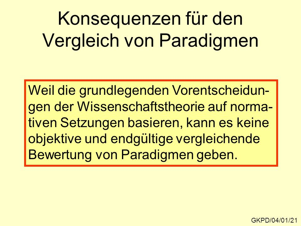 Konsequenzen für den Vergleich von Paradigmen GKPD/04/01/21 Weil die grundlegenden Vorentscheidun- gen der Wissenschaftstheorie auf norma- tiven Setzungen basieren, kann es keine objektive und endgültige vergleichende Bewertung von Paradigmen geben.