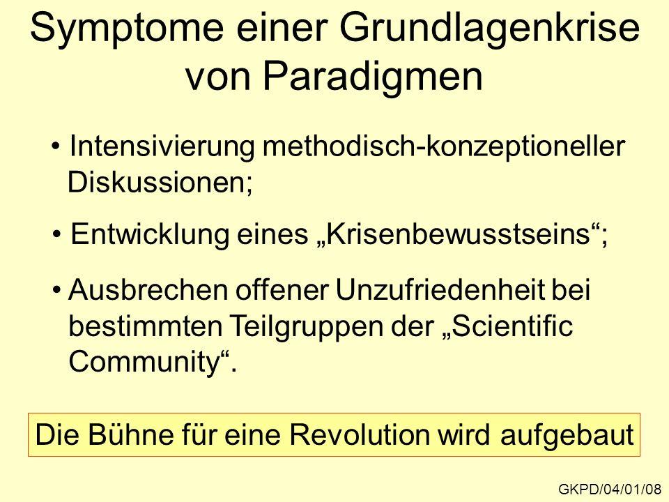 Symptome einer Grundlagenkrise von Paradigmen GKPD/04/01/08 Intensivierung methodisch-konzeptioneller Diskussionen; Entwicklung eines Krisenbewusstseins; Ausbrechen offener Unzufriedenheit bei bestimmten Teilgruppen der Scientific Community.