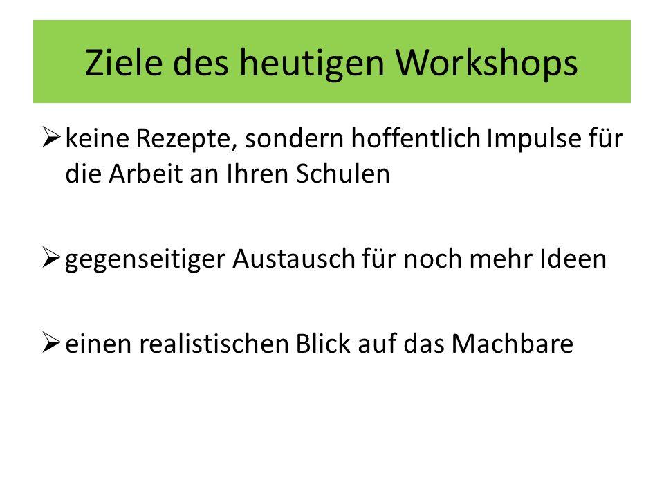 Ziele des heutigen Workshops keine Rezepte, sondern hoffentlich Impulse für die Arbeit an Ihren Schulen gegenseitiger Austausch für noch mehr Ideen einen realistischen Blick auf das Machbare