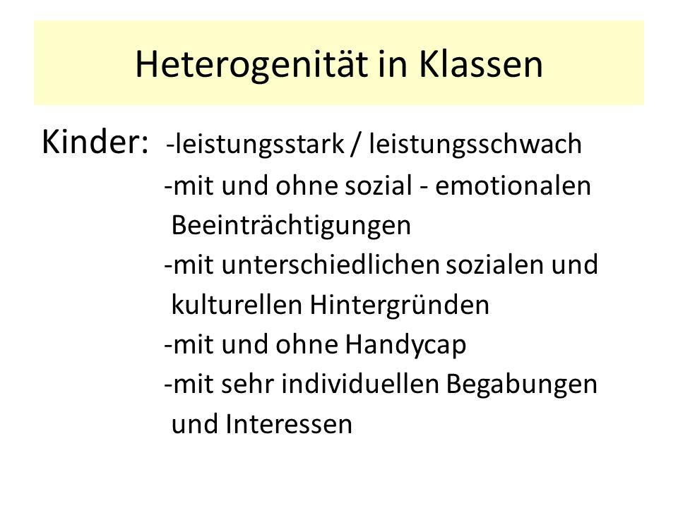 Heterogenität in Klassen Kinder: -leistungsstark / leistungsschwach -mit und ohne sozial - emotionalen Beeinträchtigungen -mit unterschiedlichen sozialen und kulturellen Hintergründen -mit und ohne Handycap -mit sehr individuellen Begabungen und Interessen