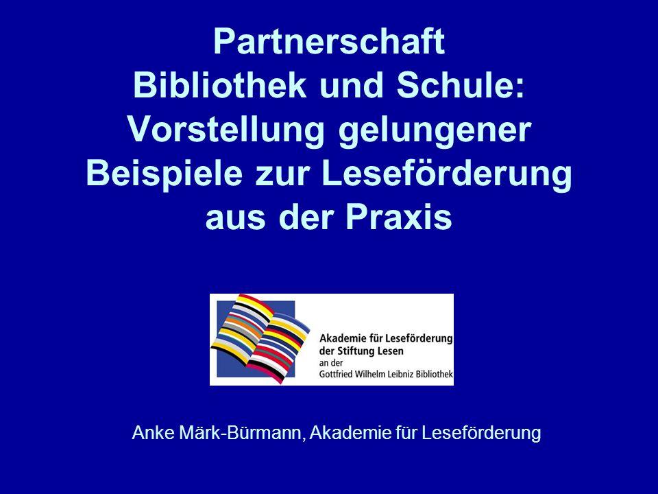 Partnerschaft Bibliothek und Schule: Vorstellung gelungener Beispiele zur Leseförderung aus der Praxis Anke Märk-Bürmann, Akademie für Leseförderung