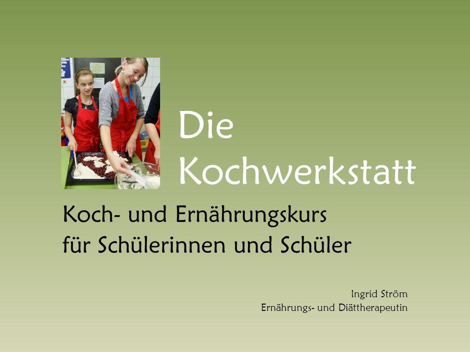 Die Kochwerkstatt Koch- und Ernährungskurs für Schülerinnen und Schüler Ingrid Ström Ernährungs- und Diättherapeutin