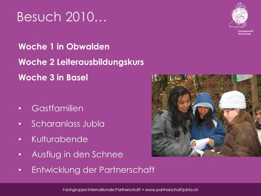 Besuch 2010… Fachgruppe Internationale Partnerschaft www.partnerschaft.jubla.ch Woche 1 in Obwalden Woche 2 Leiterausbildungskurs Woche 3 in Basel Gastfamilien Scharanlass Jubla Kulturabende Ausflug in den Schnee Entwicklung der Partnerschaft