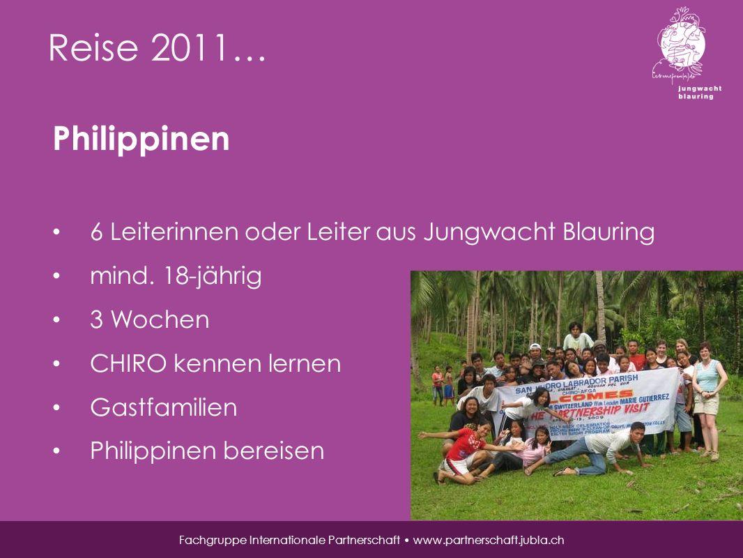 Reise 2011… Fachgruppe Internationale Partnerschaft www.partnerschaft.jubla.ch Philippinen 6 Leiterinnen oder Leiter aus Jungwacht Blauring mind.