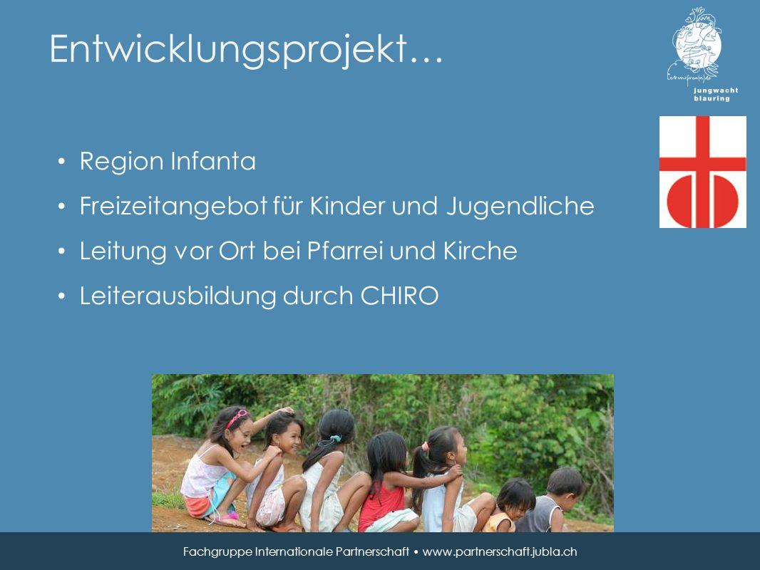 Entwicklungsprojekt… Fachgruppe Internationale Partnerschaft www.partnerschaft.jubla.ch Region Infanta Freizeitangebot für Kinder und Jugendliche Leitung vor Ort bei Pfarrei und Kirche Leiterausbildung durch CHIRO