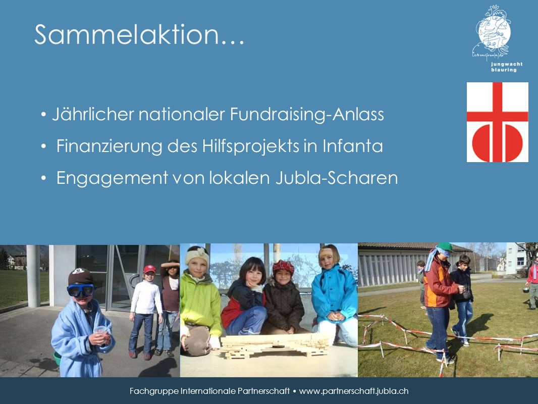 Sammelaktion… Jährlicher nationaler Fundraising-Anlass Finanzierung des Hilfsprojekts in Infanta Engagement von lokalen Jubla-Scharen Fachgruppe Internationale Partnerschaft