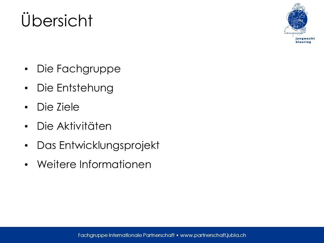 Übersicht Die Fachgruppe Die Entstehung Die Ziele Die Aktivitäten Das Entwicklungsprojekt Weitere Informationen Fachgruppe Internationale Partnerschaft www.partnerschaft.jubla.ch