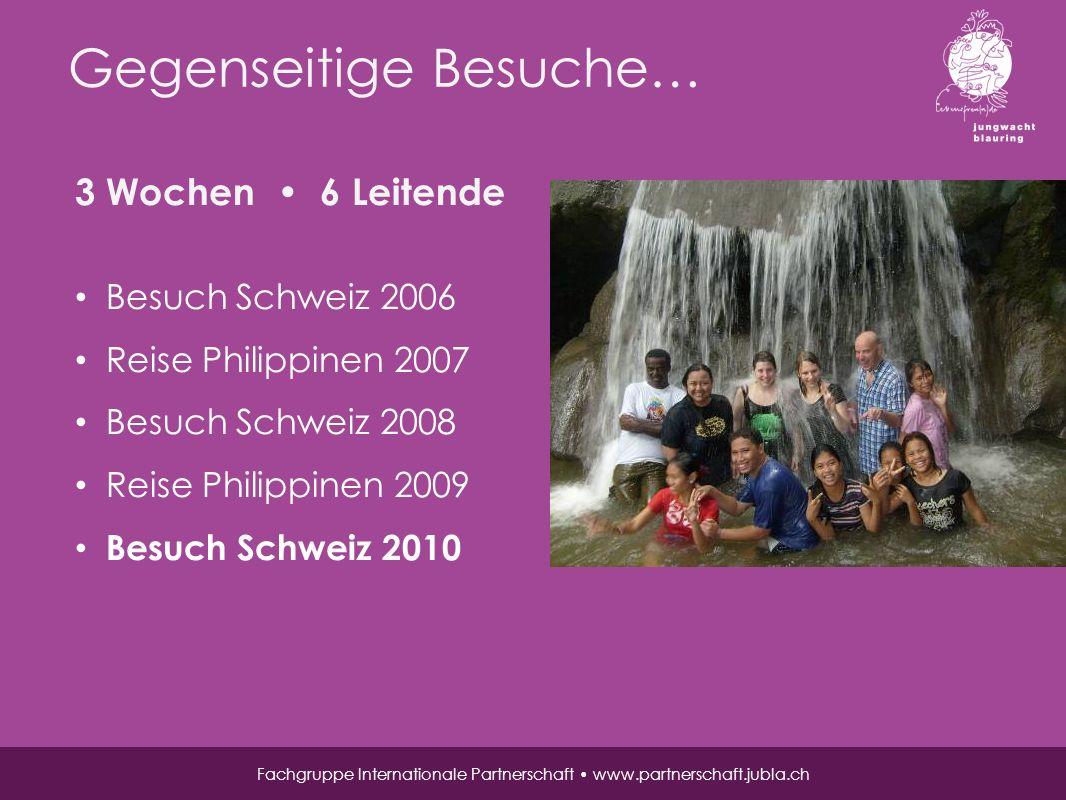 Gegenseitige Besuche… Fachgruppe Internationale Partnerschaft www.partnerschaft.jubla.ch 3 Wochen 6 Leitende Besuch Schweiz 2006 Reise Philippinen 2007 Besuch Schweiz 2008 Reise Philippinen 2009 Besuch Schweiz 2010