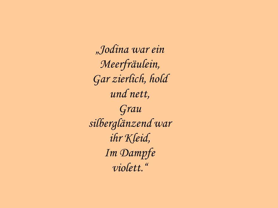 Jodina war ein Meerfräulein, Gar zierlich, hold und nett, Grau silberglänzend war ihr Kleid, Im Dampfe violett.