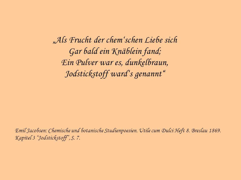 Als Frucht der chemschen Liebe sich Gar bald ein Knäblein fand; Ein Pulver war es, dunkelbraun, Jodstickstoff wards genannt Emil Jacobsen: Chemische und botanische Studienpoesien.