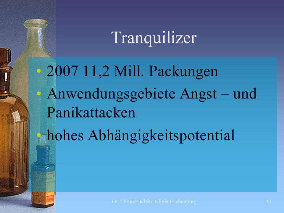 Tranquilizer 2007 11,2 Mill. Packungen Anwendungsgebiete Angst – und Panikattacken hohes Abhängigkeitspotential Dr. Thomas Klein, Klinik Eschenburg11
