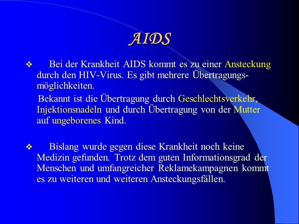 AIDS Bei der Krankheit AIDS kommt es zu einer Ansteckung durch den HIV-Virus. Es gibt mehrere Übertragungs- möglichkeiten. Bekannt ist die Übertragung
