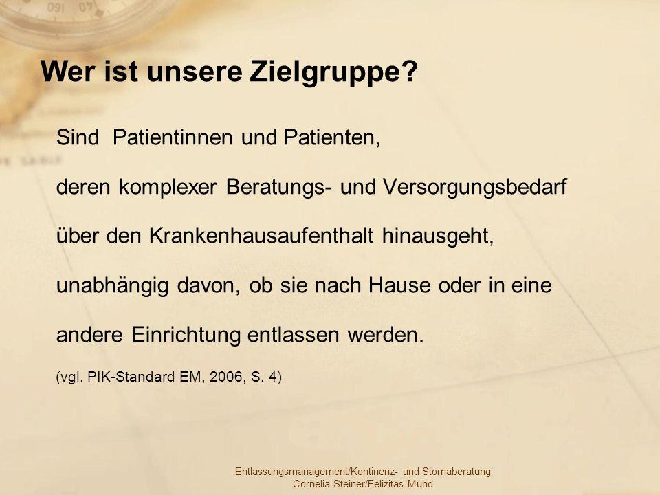 Entlassungsmanagement/Kontinenz- und Stomaberatung Cornelia Steiner/Felizitas Mund Wer ist unsere Zielgruppe? Sind Patientinnen und Patienten, deren k
