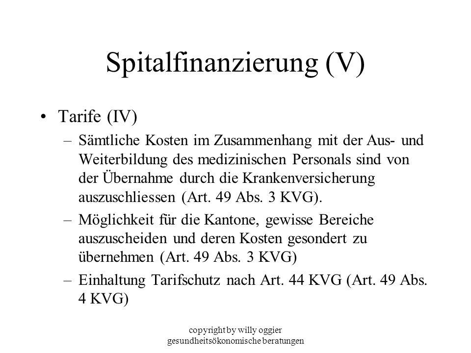 copyright by willy oggier gesundheitsökonomische beratungen Spitalfinanzierung (V) Tarife (IV) –Sämtliche Kosten im Zusammenhang mit der Aus- und Weit