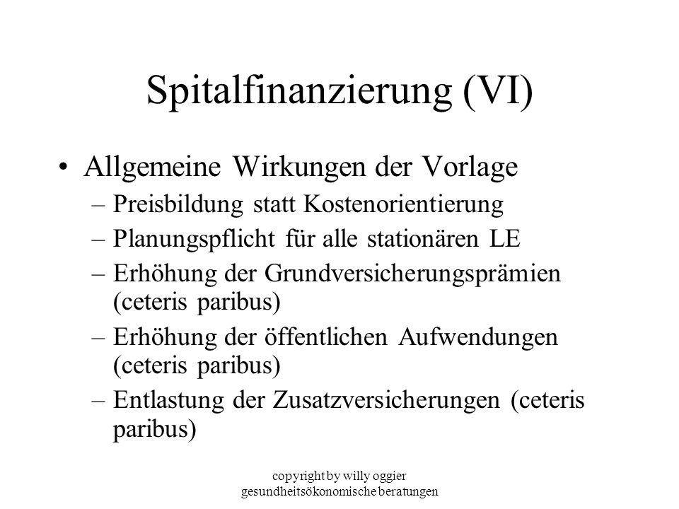 copyright by willy oggier gesundheitsökonomische beratungen Spitalfinanzierung (VI) Allgemeine Wirkungen der Vorlage –Preisbildung statt Kostenorienti
