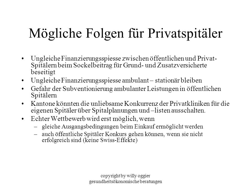 copyright by willy oggier gesundheitsökonomische beratungen Mögliche Folgen für Privatspitäler Ungleiche Finanzierungsspiesse zwischen öffentlichen un
