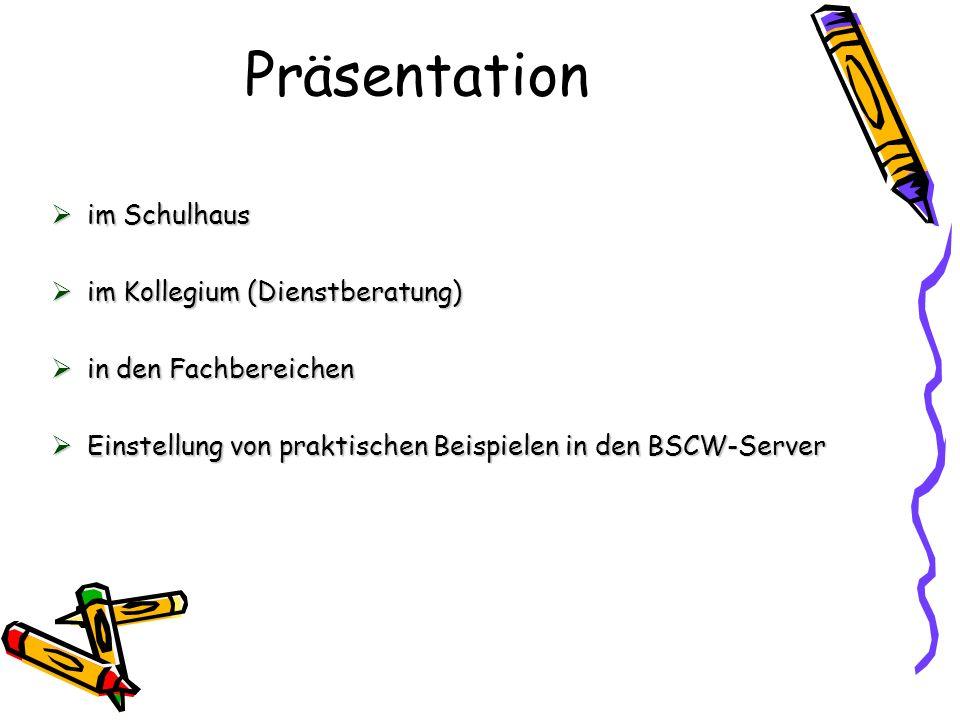 Präsentation im Schulhaus im Schulhaus im Kollegium (Dienstberatung) im Kollegium (Dienstberatung) in den Fachbereichen in den Fachbereichen Einstellung von praktischen Beispielen in den BSCW-Server Einstellung von praktischen Beispielen in den BSCW-Server
