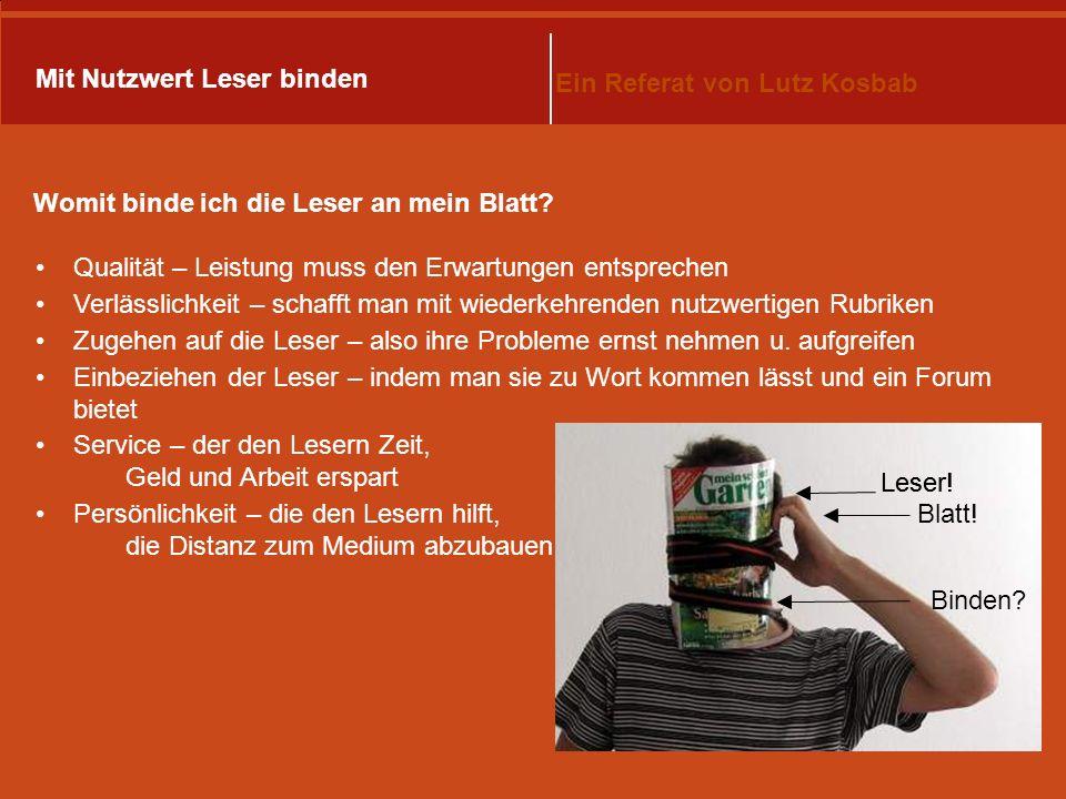 1 Mit Nutzwert Leser binden Ein Referat von Lutz Kosbab Womit binde ich die Leser an mein Blatt.