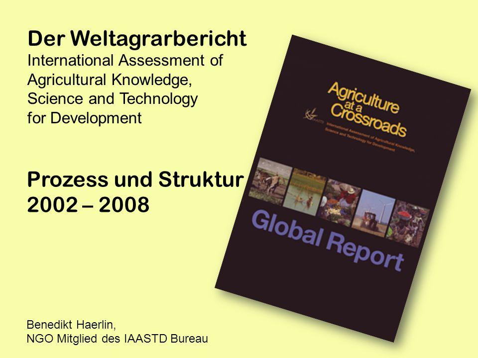 Der Weltagrarbericht International Assessment of Agricultural Knowledge, Science and Technology for Development Prozess und Struktur 2002 – 2008 Bened