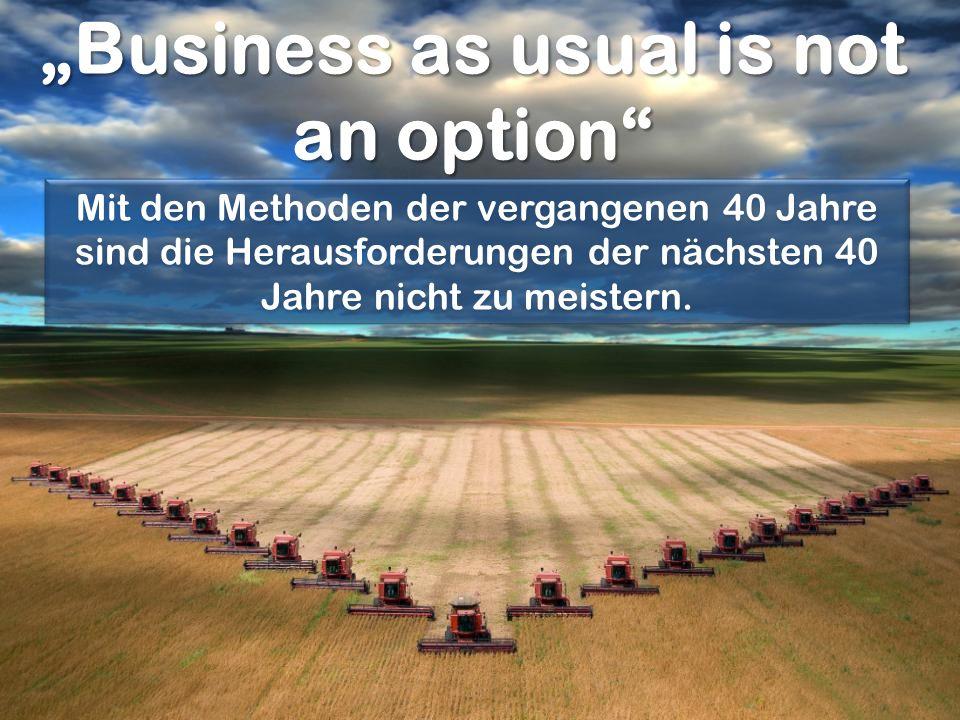 Business as usual is not an option Mit den Methoden der vergangenen 40 Jahre sind die Herausforderungen der nächsten 40 Jahre nicht zu meistern.