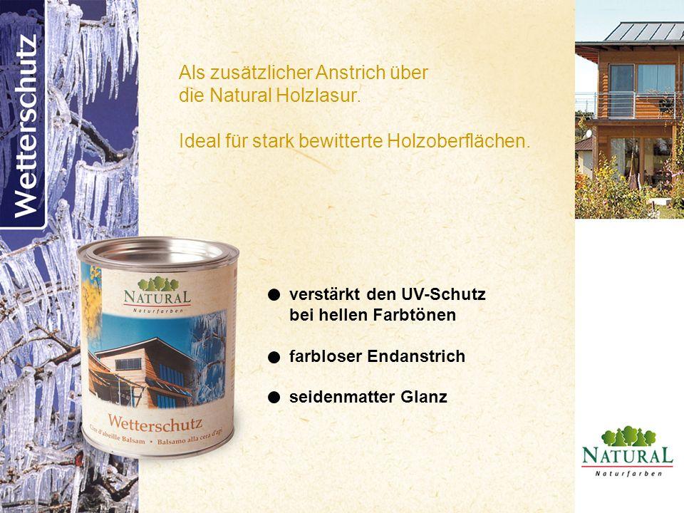 Als zusätzlicher Anstrich über die Natural Holzlasur. Ideal für stark bewitterte Holzoberflächen. verstärkt den UV-Schutz bei hellen Farbtönen farblos