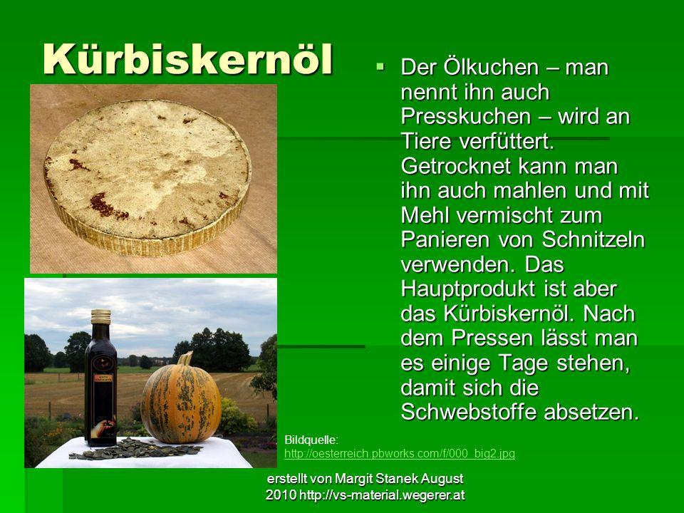 erstellt von Margit Stanek August 2010 http://vs-material.wegerer.at Kürbiskernöl Der Ölkuchen – man nennt ihn auch Presskuchen – wird an Tiere verfüt