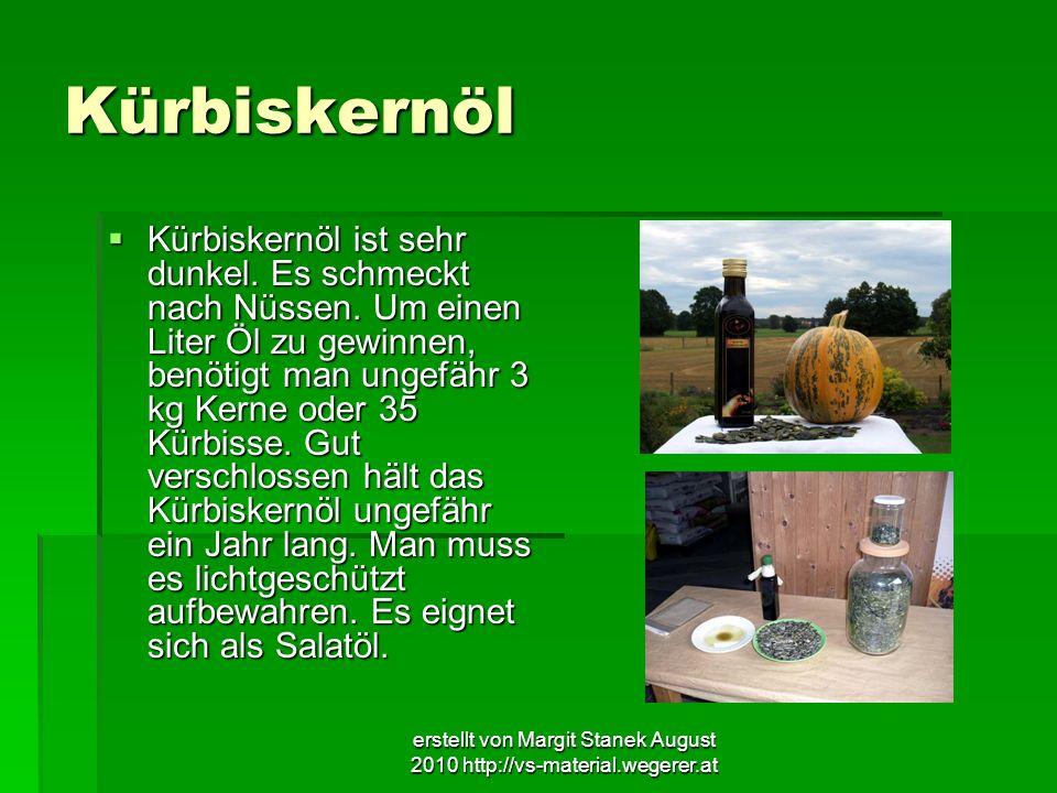 erstellt von Margit Stanek August 2010 http://vs-material.wegerer.at Kürbiskernöl Kürbiskernöl ist sehr dunkel. Es schmeckt nach Nüssen. Um einen Lite