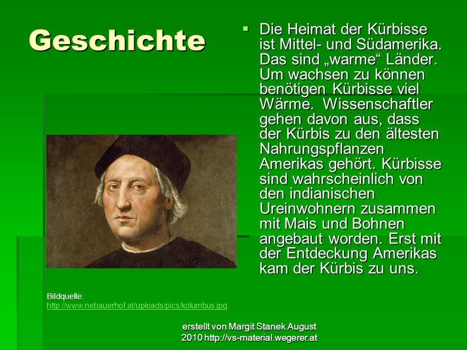erstellt von Margit Stanek August 2010 http://vs-material.wegerer.at Geschichte Die Heimat der Kürbisse ist Mittel- und Südamerika. Das sind warme Län