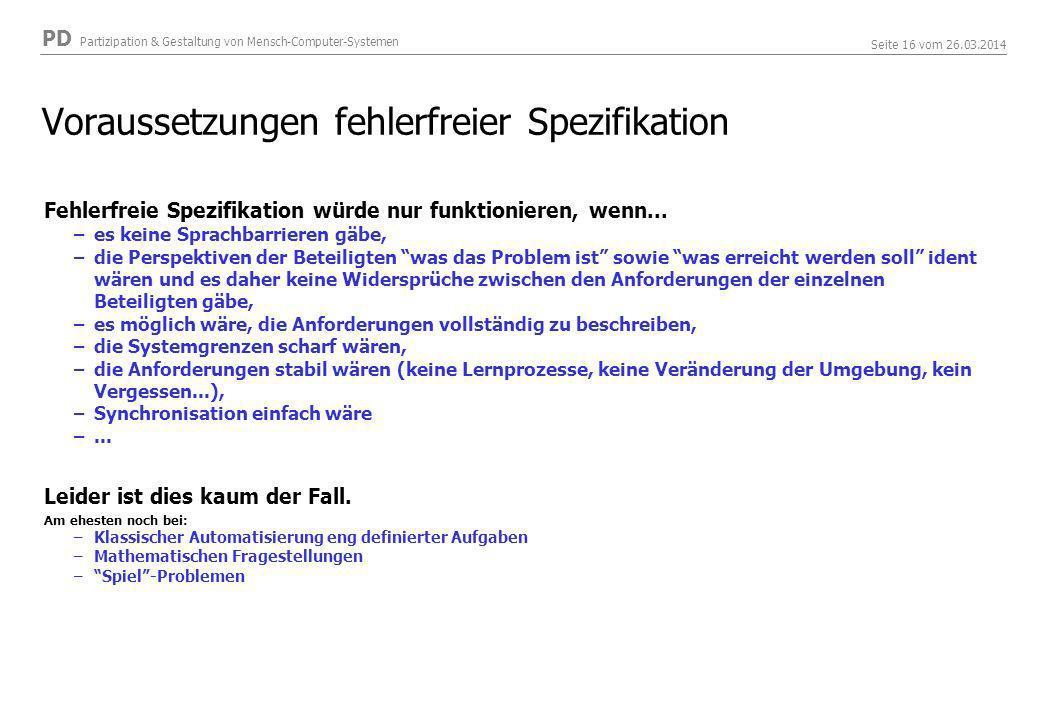 PD Partizipation & Gestaltung von Mensch-Computer-Systemen Seite 16 vom 26.03.2014 Voraussetzungen fehlerfreier Spezifikation Fehlerfreie Spezifikation würde nur funktionieren, wenn...