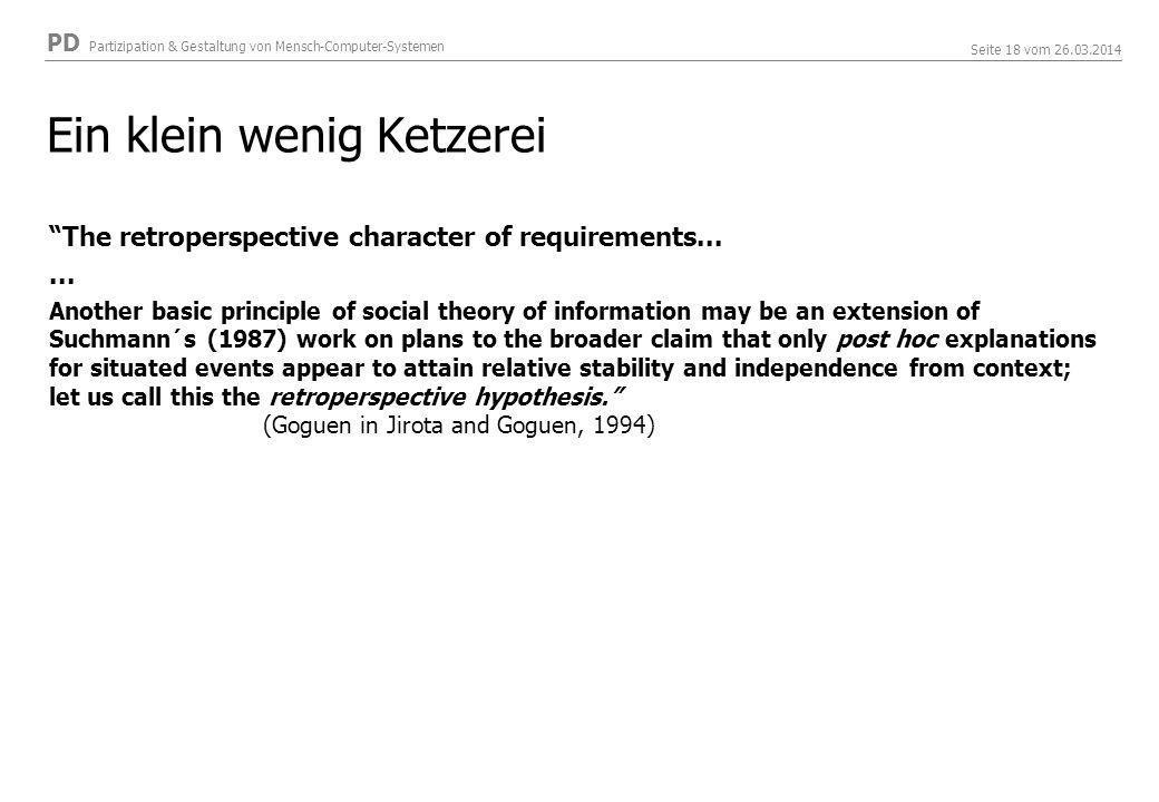 PD Partizipation & Gestaltung von Mensch-Computer-Systemen Seite 18 vom 26.03.2014 Ein klein wenig Ketzerei The retroperspective character of requirements......