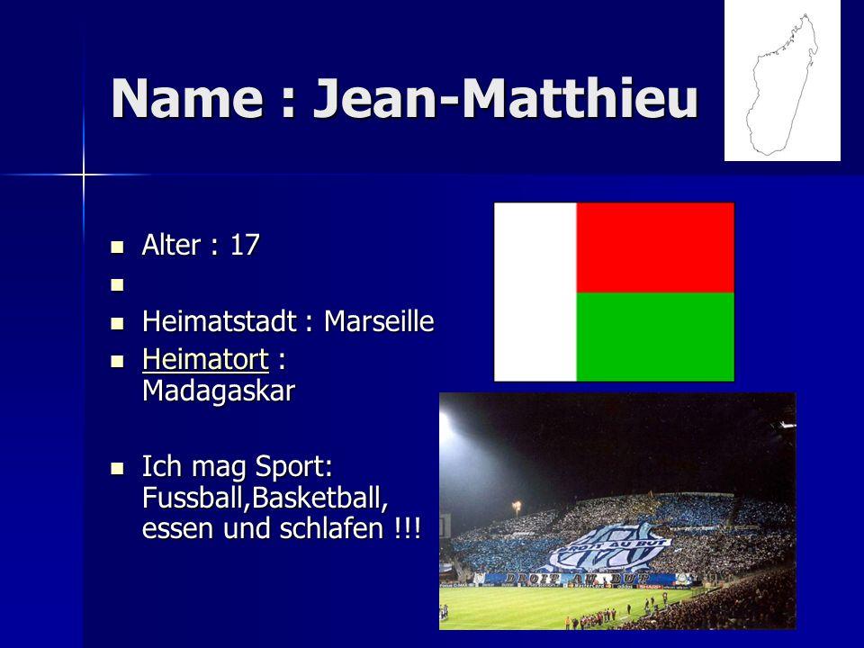 Name : Jean-Matthieu Alter : 17 Alter : 17 Heimatstadt : Marseille Heimatstadt : Marseille Heimatort : Madagaskar Heimatort : Madagaskar Heimatort Ich mag Sport: Fussball,Basketball, essen und schlafen !!.