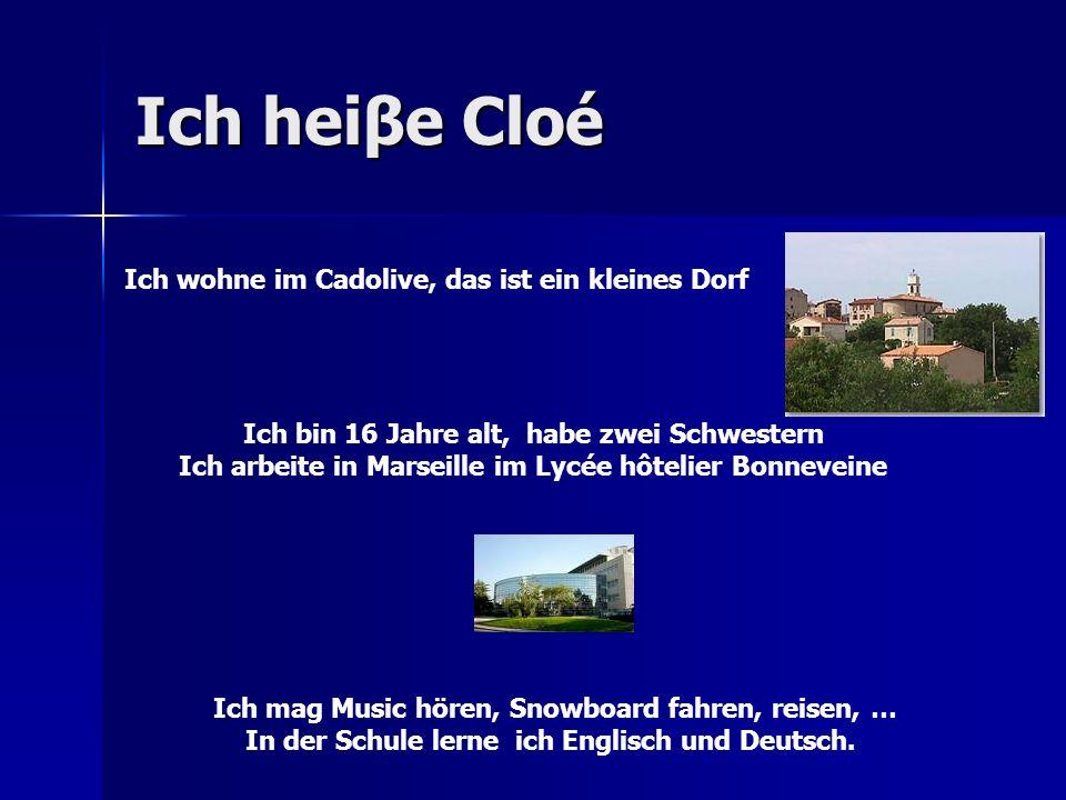 Ich heiβe Cloé Ich wohne im Cadolive, das ist ein kleines Dorf Ich bin 16 Jahre alt, habe zwei Schwestern Ich arbeite in Marseille im Lycée hôtelier Bonneveine Ich mag Music hören, Snowboard fahren, reisen, … In der Schule lerne ich Englisch und Deutsch.