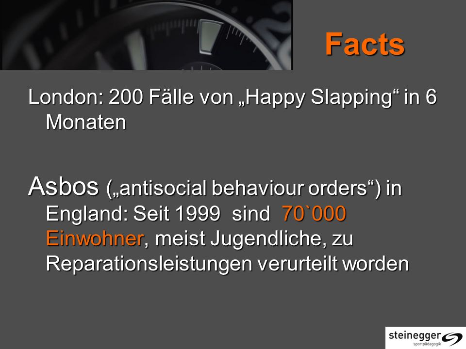 Facts London: 200 Fälle von Happy Slapping in 6 Monaten Asbos (antisocial behaviour orders) in England: Seit 1999 sind 70`000 Einwohner, meist Jugendliche, zu Reparationsleistungen verurteilt worden