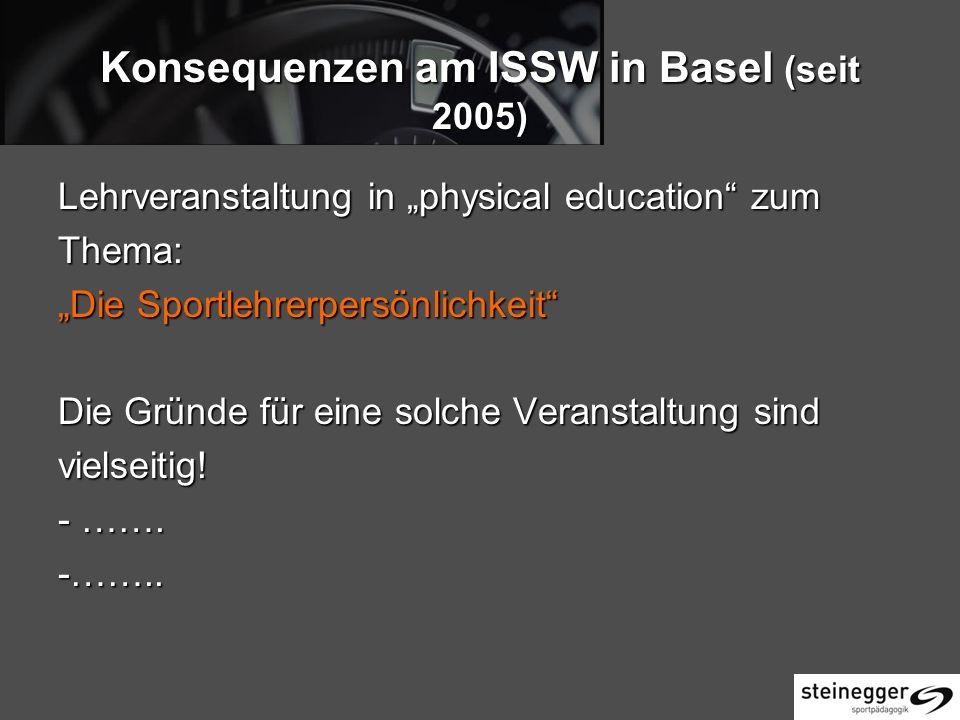 Konsequenzen am ISSW in Basel (seit 2005) Lehrveranstaltung in physical education zum Thema: Die Sportlehrerpersönlichkeit Die Gründe für eine solche Veranstaltung sind vielseitig.