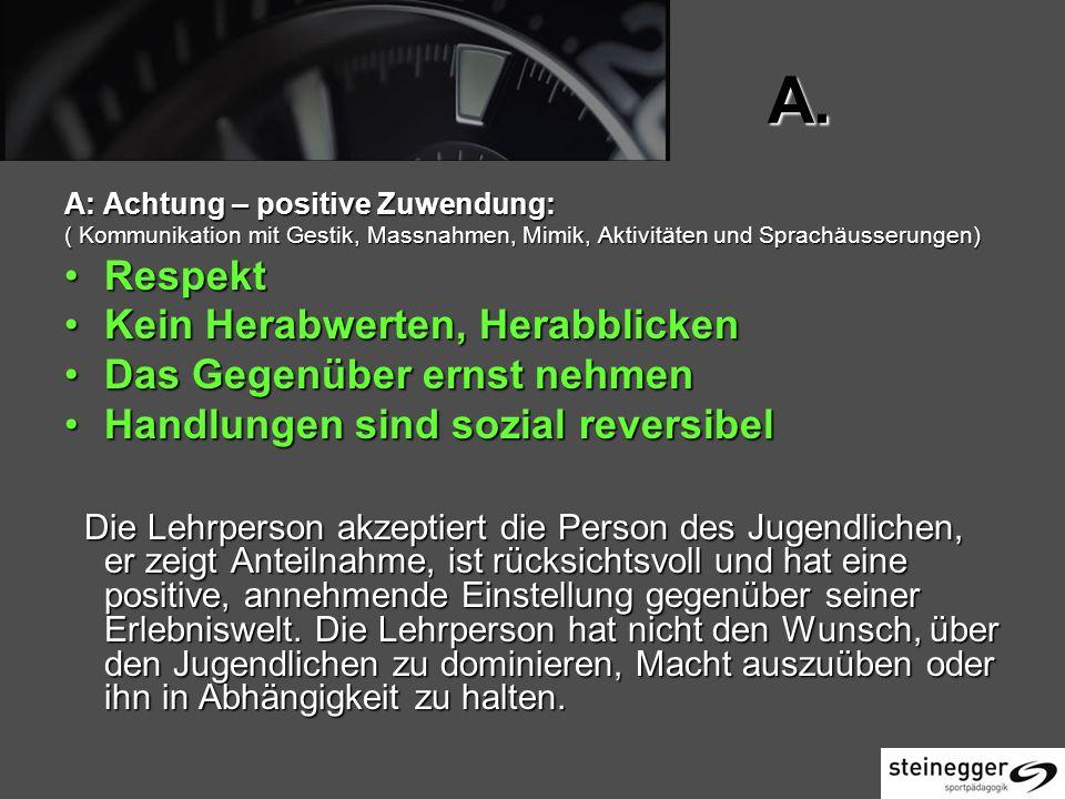 A. A: Achtung – positive Zuwendung: ( Kommunikation mit Gestik, Massnahmen, Mimik, Aktivitäten und Sprachäusserungen) RespektRespekt Kein Herabwerten,
