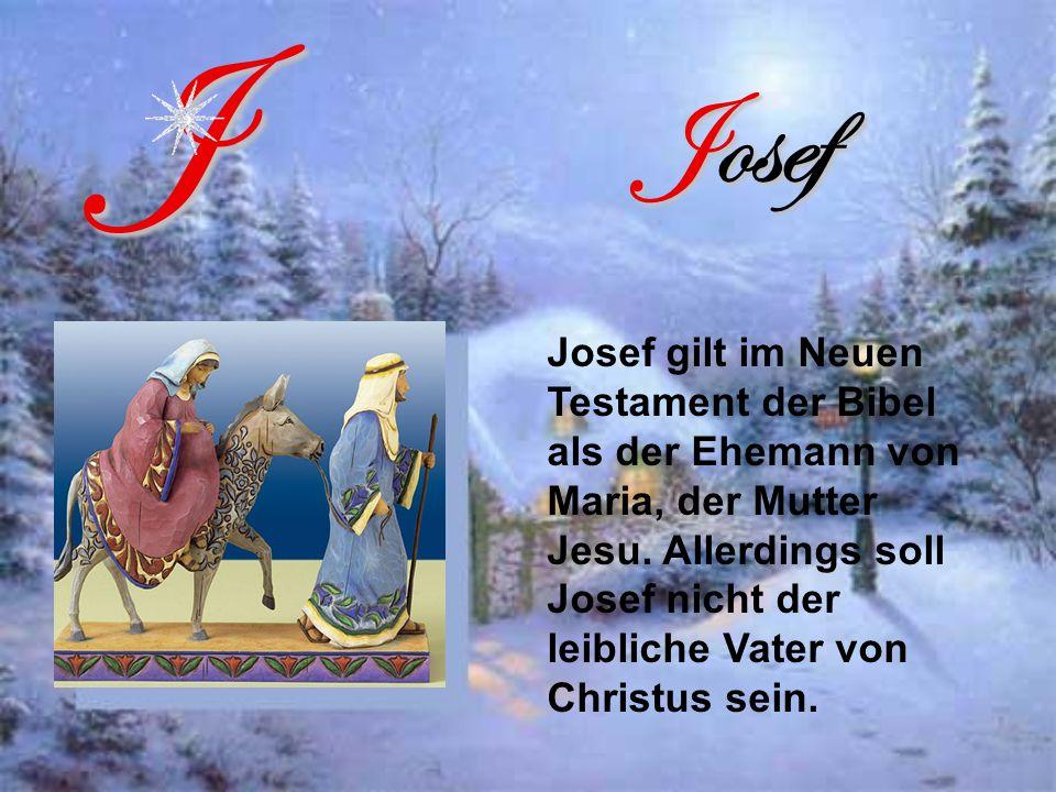 Josef J Josef gilt im Neuen Testament der Bibel als der Ehemann von Maria, der Mutter Jesu.