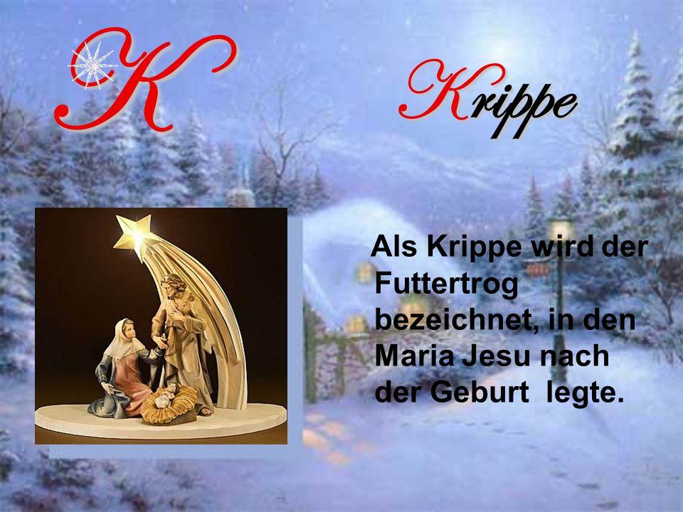 Krippe Als Krippe wird der Futtertrog bezeichnet, in den Maria Jesu nach der Geburt legte.K