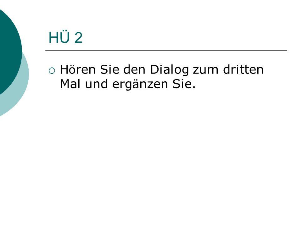 HÜ 2 H ö ren Sie den Dialog zum dritten Mal und erg ä nzen Sie.
