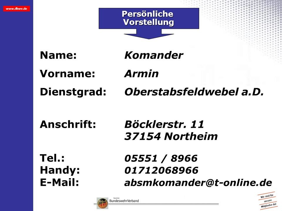 Persönliche PersönlicheVorstellung Name: Komander Vorname:Armin Dienstgrad:Oberstabsfeldwebel a.D. Anschrift:Böcklerstr. 11 37154 Northeim Tel.: 05551