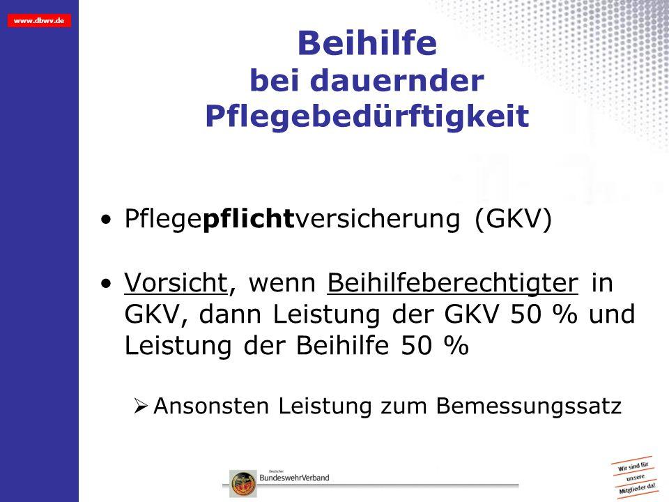 www.dbwv.de Beihilfe bei dauernder Pflegebedürftigkeit Pflegepflichtversicherung (GKV) Vorsicht, wenn Beihilfeberechtigter in GKV, dann Leistung der G