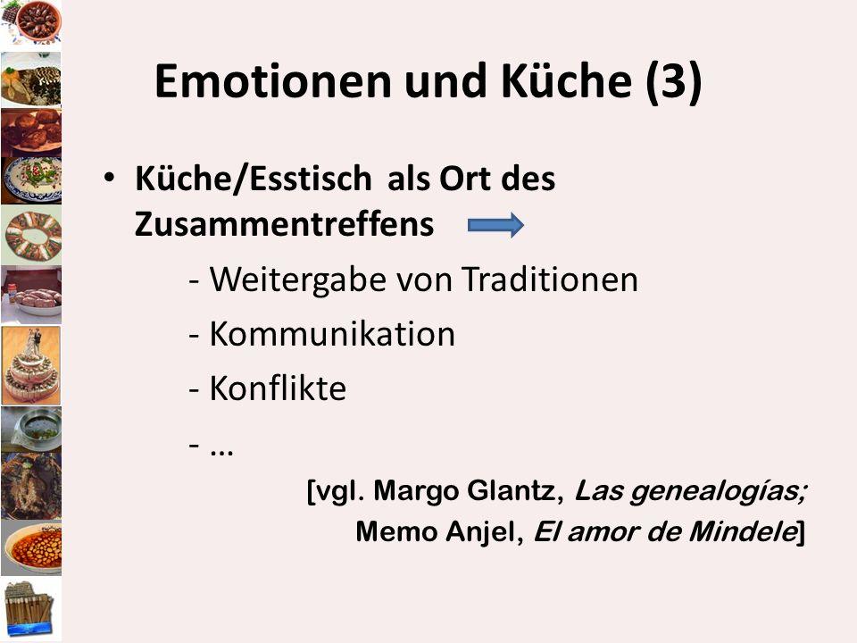 Emotionen und Küche (3) Küche/Esstisch als Ort des Zusammentreffens - Weitergabe von Traditionen - Kommunikation - Konflikte - … [vgl. Margo Glantz, L