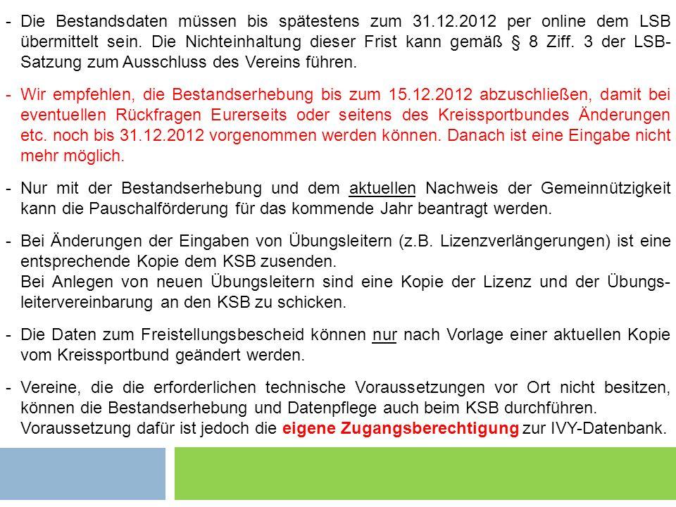 -Die Bestandsdaten müssen bis spätestens zum 31.12.2012 per online dem LSB übermittelt sein. Die Nichteinhaltung dieser Frist kann gemäß § 8 Ziff. 3 d