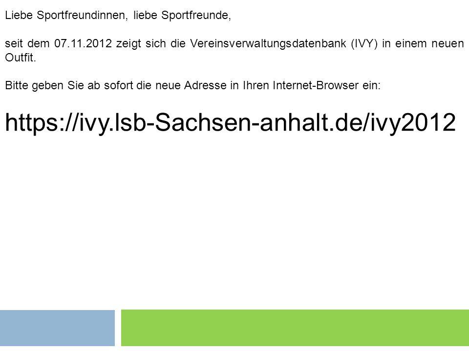 Liebe Sportfreundinnen, liebe Sportfreunde, seit dem 07.11.2012 zeigt sich die Vereinsverwaltungsdatenbank (IVY) in einem neuen Outfit. Bitte geben Si